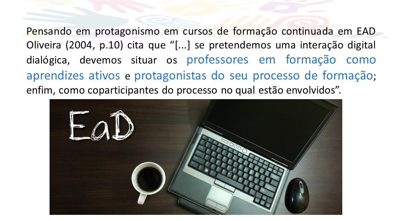 Pensando em protagonismo em cursos de formação continuada em EAD Oliveira (2004, p.10) cita que [...] se pretendemos uma interação digital dialógica, devemos situar os professores em formação como aprendizes ativos e protagonistas do seu processo de formação; enfim, como coparticipantes do processo no qual estão envolvidos .